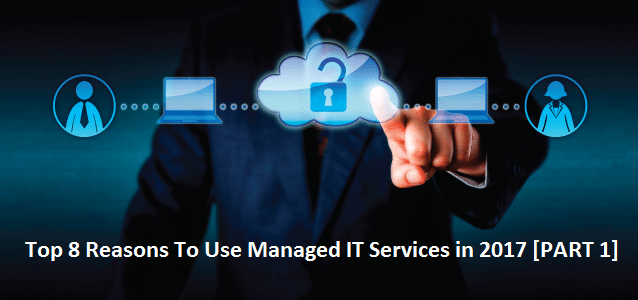 Top 8 Reasons to Use Managed It Services in 2017 [Part 1]